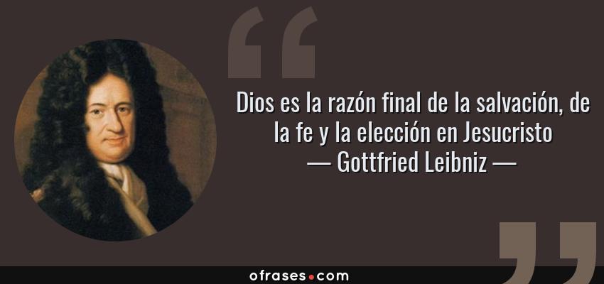 Frases de Gottfried Leibniz - Dios es la razón final de la salvación, de la fe y la elección en Jesucristo