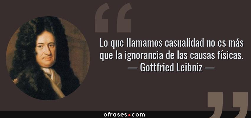 Frases de Gottfried Leibniz - Lo que llamamos casualidad no es más que la ignorancia de las causas físicas.