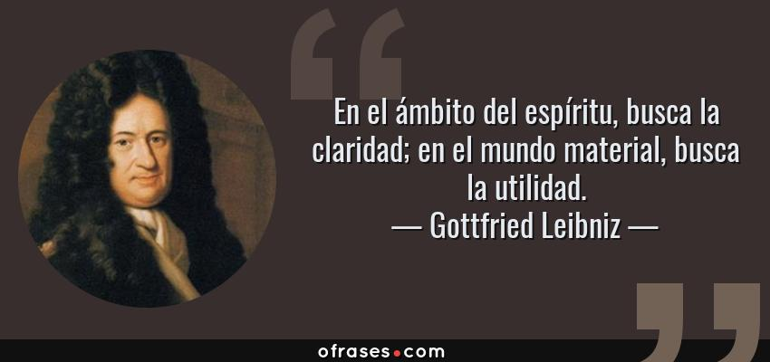 Frases de Gottfried Leibniz - En el ámbito del espíritu, busca la claridad; en el mundo material, busca la utilidad.