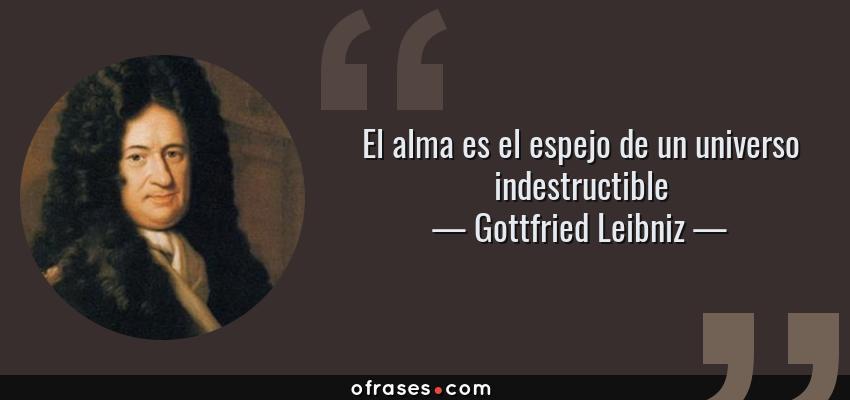 Frases de Gottfried Leibniz - El alma es el espejo de un universo indestructible