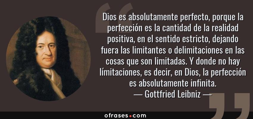 Frases de Gottfried Leibniz - Dios es absolutamente perfecto, porque la perfección es la cantidad de la realidad positiva, en el sentido estricto, dejando fuera las limitantes o delimitaciones en las cosas que son limitadas. Y donde no hay límitaciones, es decir, en Dios, la perfección es absolutamente infinita.