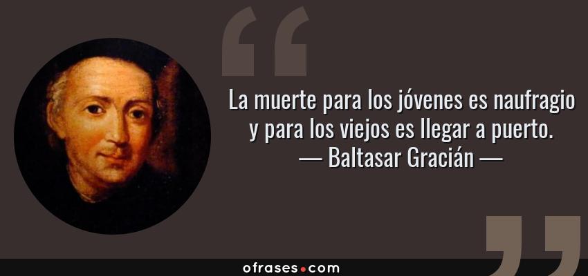 Frases de Baltasar Gracián - La muerte para los jóvenes es naufragio y para los viejos es llegar a puerto.