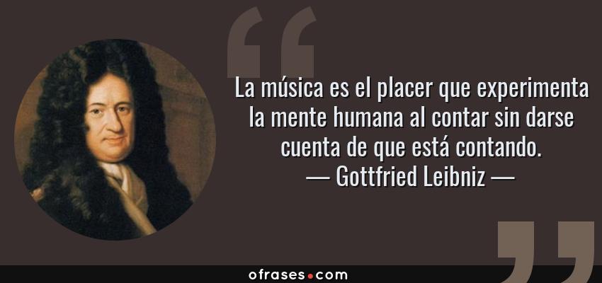 Frases de Gottfried Leibniz - La música es el placer que experimenta la mente humana al contar sin darse cuenta de que está contando.