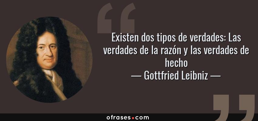 Frases de Gottfried Leibniz - Existen dos tipos de verdades: Las verdades de la razón y las verdades de hecho
