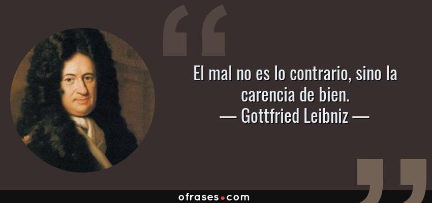 Frases de Gottfried Leibniz - El mal no es lo contrario, sino la carencia de bien.