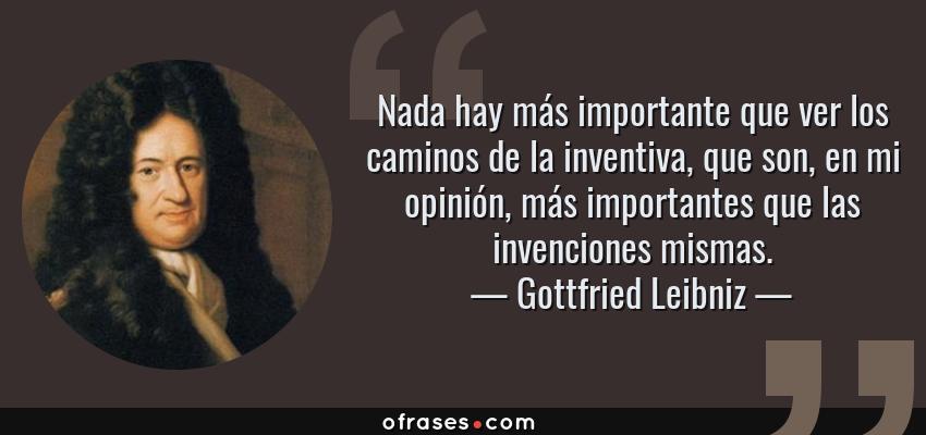 Frases de Gottfried Leibniz - Nada hay más importante que ver los caminos de la inventiva, que son, en mi opinión, más importantes que las invenciones mismas.