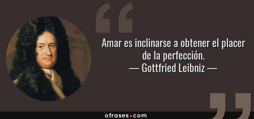 Frases de Gottfried Leibniz - Amar es inclinarse a obtener el placer de la perfección.