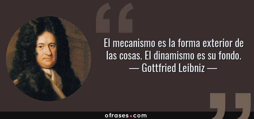 Frases de Gottfried Leibniz - El mecanismo es la forma exterior de las cosas. El dinamismo es su fondo.