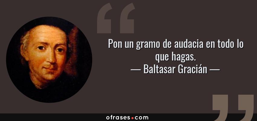 Frases de Baltasar Gracián - Pon un gramo de audacia en todo lo que hagas.