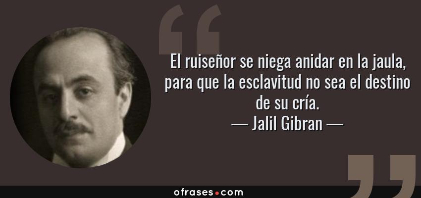 Frases de Jalil Gibran - El ruiseñor se niega anidar en la jaula, para que la esclavitud no sea el destino de su cría.