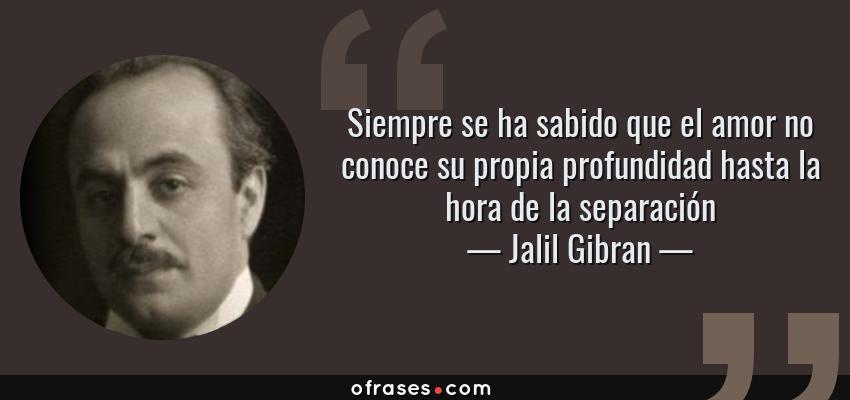 Frases de Jalil Gibran - Siempre se ha sabido que el amor no conoce su propia profundidad hasta la hora de la separación