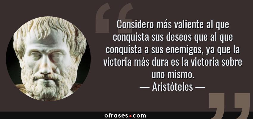 Frases de Aristóteles - Considero más valiente al que conquista sus deseos que al que conquista a sus enemigos, ya que la victoria más dura es la victoria sobre uno mismo.