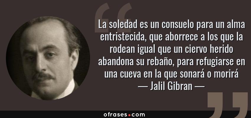 Frases de Jalil Gibran - La soledad es un consuelo para un alma entristecida, que aborrece a los que la rodean igual que un ciervo herido abandona su rebaño, para refugiarse en una cueva en la que sonará o morirá