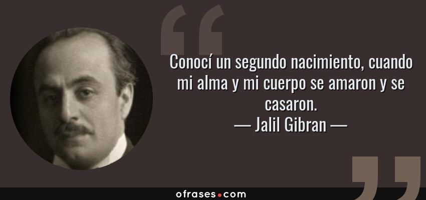 Frases de Jalil Gibran - Conocí un segundo nacimiento, cuando mi alma y mi cuerpo se amaron y se casaron.
