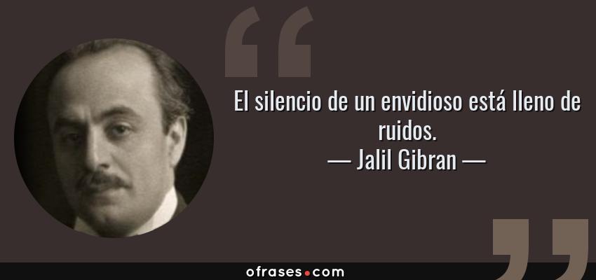 Frases de Jalil Gibran - El silencio de un envidioso está lleno de ruidos.