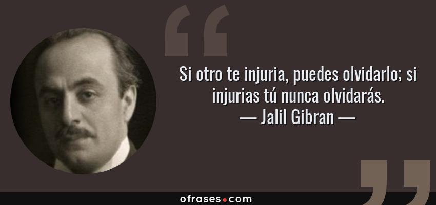 Frases de Jalil Gibran - Si otro te injuria, puedes olvidarlo; si injurias tú nunca olvidarás.
