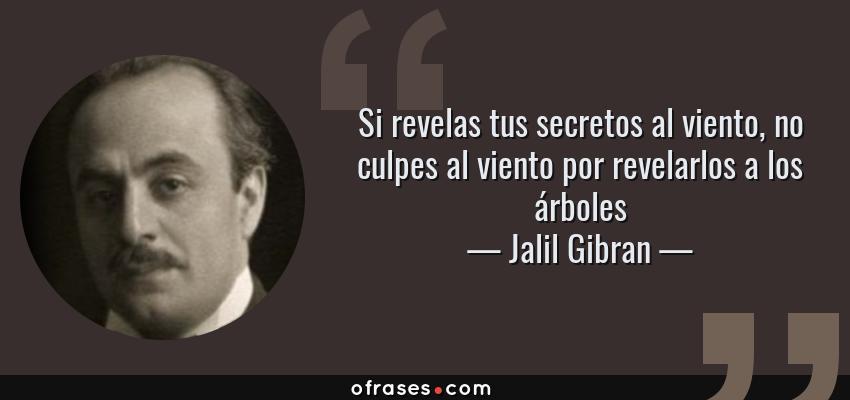 Frases de Jalil Gibran - Si revelas tus secretos al viento, no culpes al viento por revelarlos a los árboles