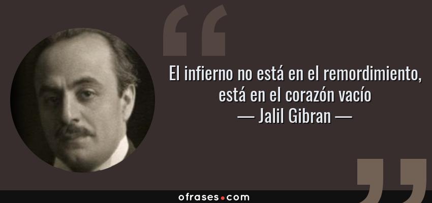 Frases de Jalil Gibran - El infierno no está en el remordimiento, está en el corazón vacío