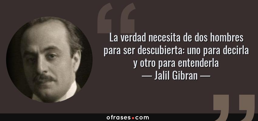 Frases de Jalil Gibran - La verdad necesita de dos hombres para ser descubierta: uno para decirla y otro para entenderla