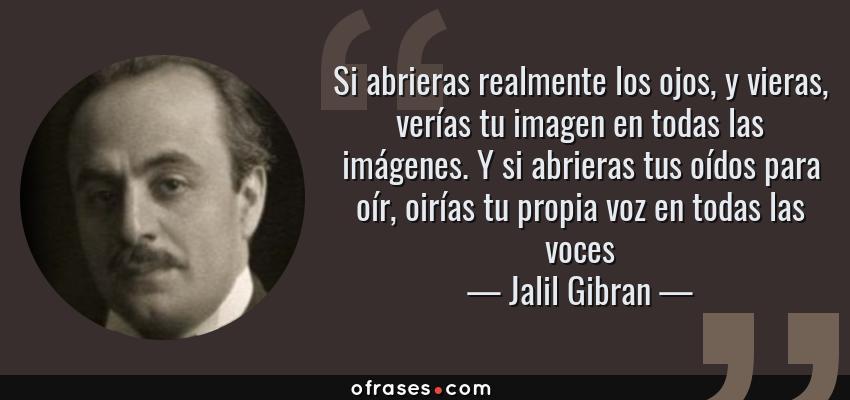 Frases de Jalil Gibran - Si abrieras realmente los ojos, y vieras, verías tu imagen en todas las imágenes. Y si abrieras tus oídos para oír, oirías tu propia voz en todas las voces