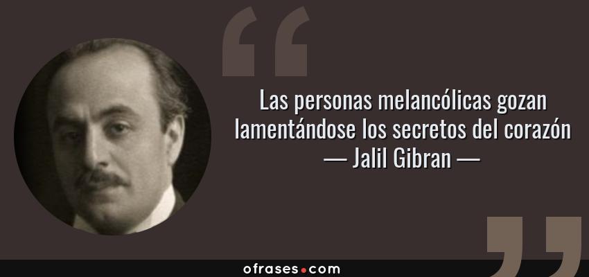 Frases de Jalil Gibran - Las personas melancólicas gozan lamentándose los secretos del corazón
