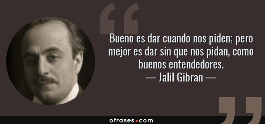 Frases de Jalil Gibran - Bueno es dar cuando nos piden; pero mejor es dar sin que nos pidan, como buenos entendedores.