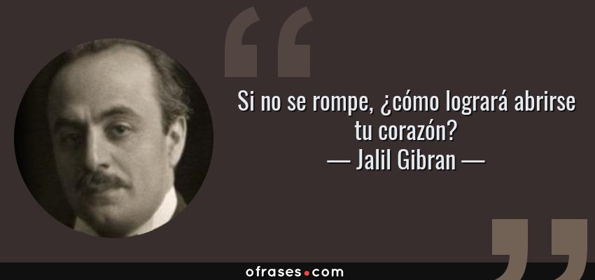 Frases de Jalil Gibran - Si no se rompe, ¿cómo logrará abrirse tu corazón?