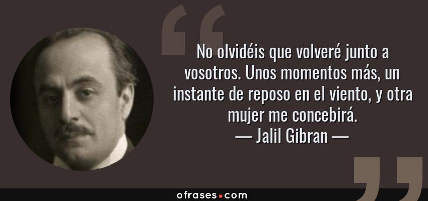 Frases de Jalil Gibran - No olvidéis que volveré junto a vosotros. Unos momentos más, un instante de reposo en el viento, y otra mujer me concebirá.