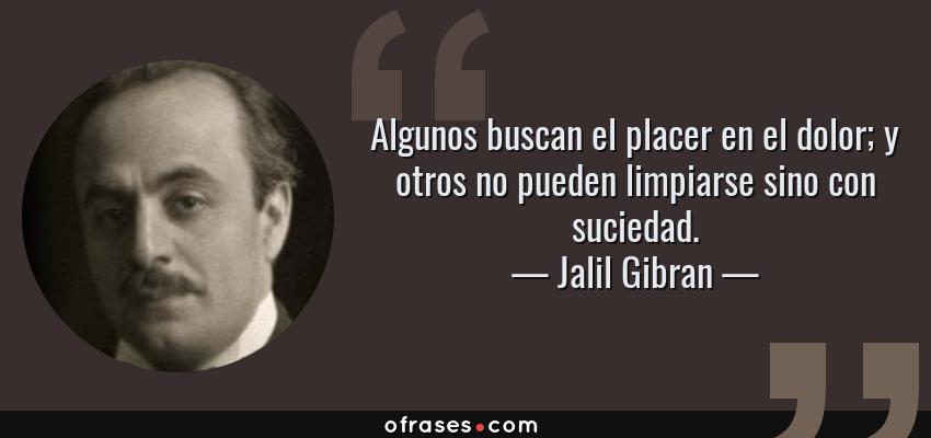 Frases de Jalil Gibran - Algunos buscan el placer en el dolor; y otros no pueden limpiarse sino con suciedad.