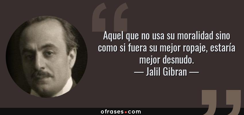 Frases de Jalil Gibran - Aquel que no usa su moralidad sino como si fuera su mejor ropaje, estaría mejor desnudo.