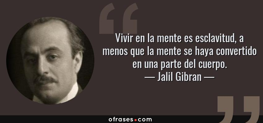 Frases de Jalil Gibran - Vivir en la mente es esclavitud, a menos que la mente se haya convertido en una parte del cuerpo.