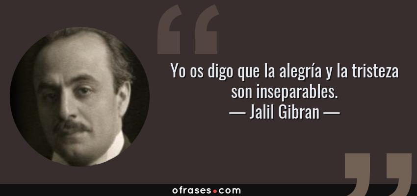 Frases de Jalil Gibran - Yo os digo que la alegría y la tristeza son inseparables.