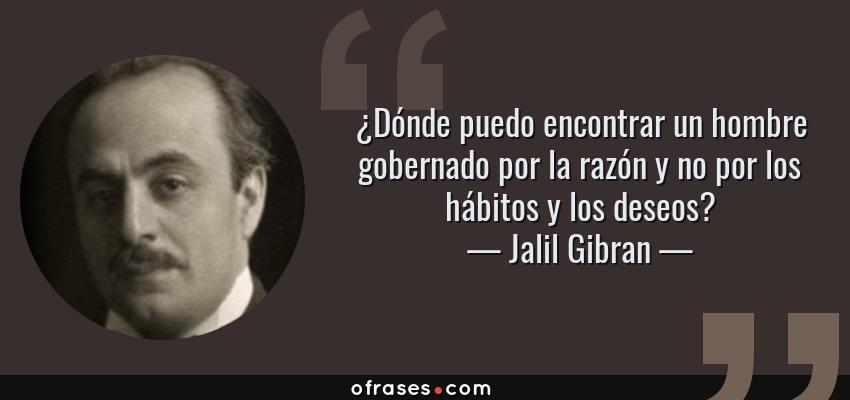 Frases de Jalil Gibran - ¿Dónde puedo encontrar un hombre gobernado por la razón y no por los hábitos y los deseos?