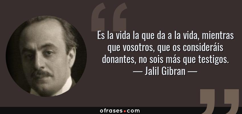 Frases de Jalil Gibran - Es la vida la que da a la vida, mientras que vosotros, que os consideráis donantes, no sois más que testigos.