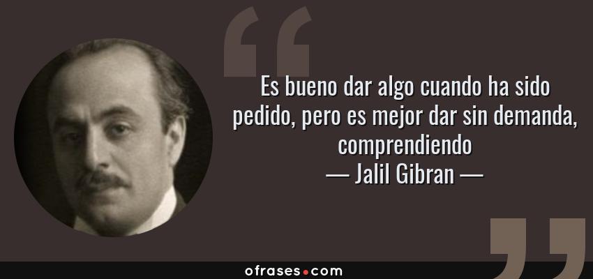 Frases de Jalil Gibran - Es bueno dar algo cuando ha sido pedido, pero es mejor dar sin demanda, comprendiendo