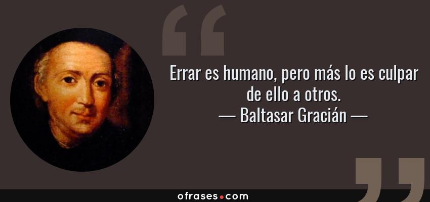 Frases de Baltasar Gracián - Errar es humano, pero más lo es culpar de ello a otros.