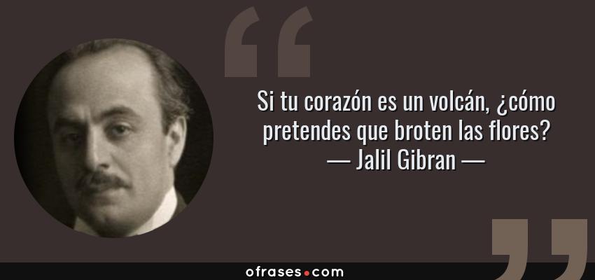 Frases de Jalil Gibran - Si tu corazón es un volcán, ¿cómo pretendes que broten las flores?