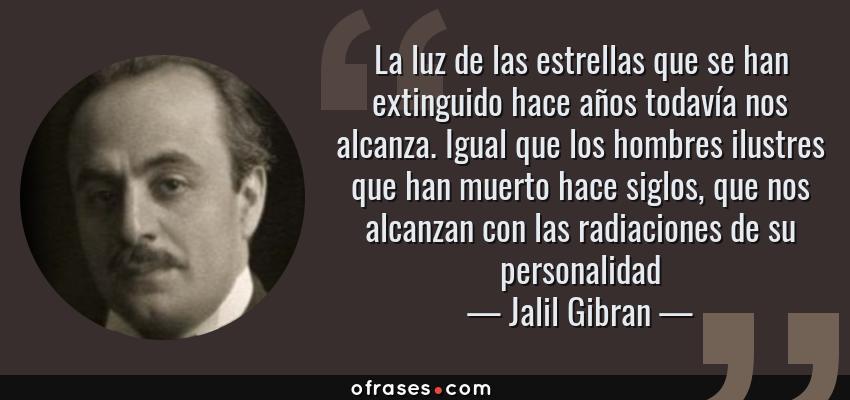 Frases de Jalil Gibran - La luz de las estrellas que se han extinguido hace años todavía nos alcanza. Igual que los hombres ilustres que han muerto hace siglos, que nos alcanzan con las radiaciones de su personalidad