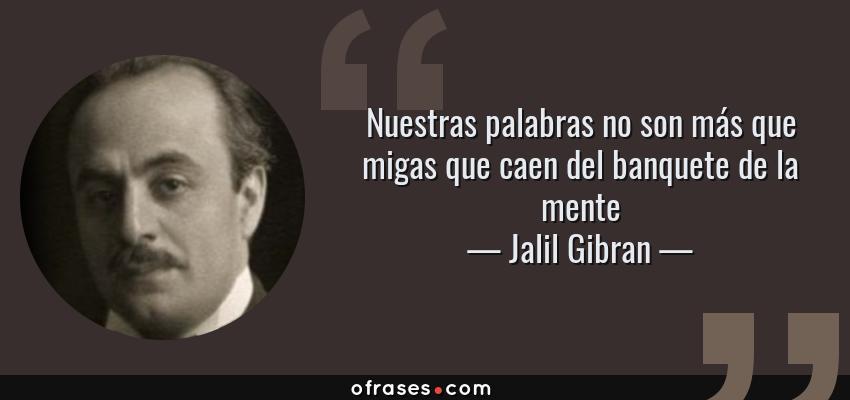 Frases de Jalil Gibran - Nuestras palabras no son más que migas que caen del banquete de la mente