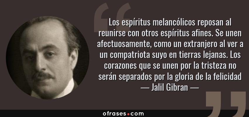 Frases de Jalil Gibran - Los espíritus melancólicos reposan al reunirse con otros espíritus afines. Se unen afectuosamente, como un extranjero al ver a un compatriota suyo en tierras lejanas. Los corazones que se unen por la tristeza no serán separados por la gloria de la felicidad