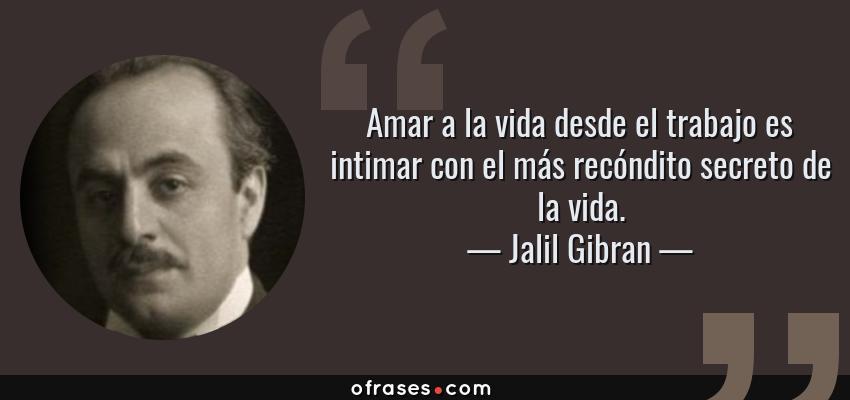 Frases de Jalil Gibran - Amar a la vida desde el trabajo es intimar con el más recóndito secreto de la vida.