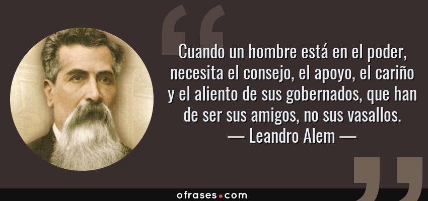 Frases de Leandro Alem - Cuando un hombre está en el poder, necesita el consejo, el apoyo, el cariño y el aliento de sus gobernados, que han de ser sus amigos, no sus vasallos.