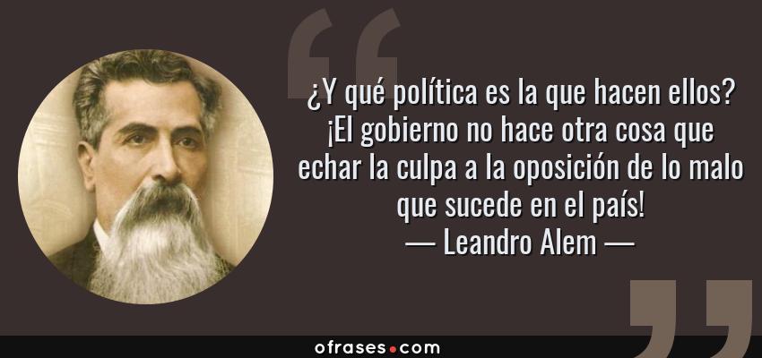 Frases de Leandro Alem - ¿Y qué política es la que hacen ellos? ¡El gobierno no hace otra cosa que echar la culpa a la oposición de lo malo que sucede en el país!