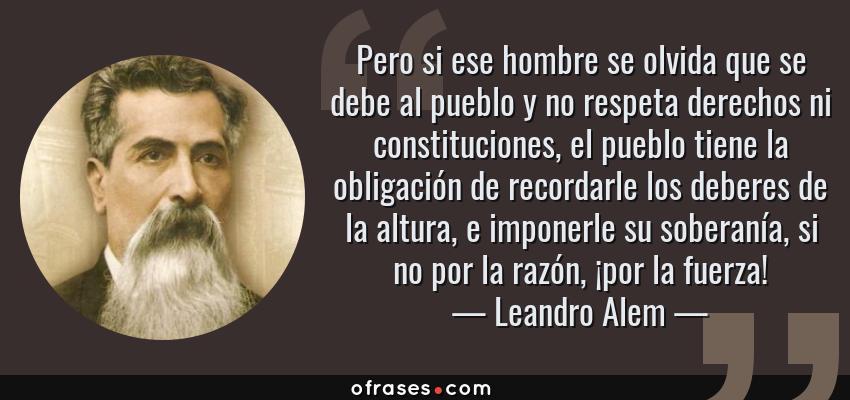 Frases de Leandro Alem - Pero si ese hombre se olvida que se debe al pueblo y no respeta derechos ni constituciones, el pueblo tiene la obligación de recordarle los deberes de la altura, e imponerle su soberanía, si no por la razón, ¡por la fuerza!