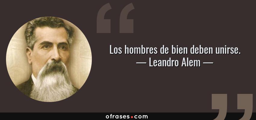 Frases de Leandro Alem - Los hombres de bien deben unirse.