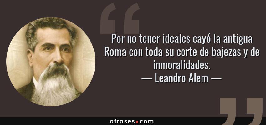 Frases de Leandro Alem - Por no tener ideales cayó la antigua Roma con toda su corte de bajezas y de inmoralidades.