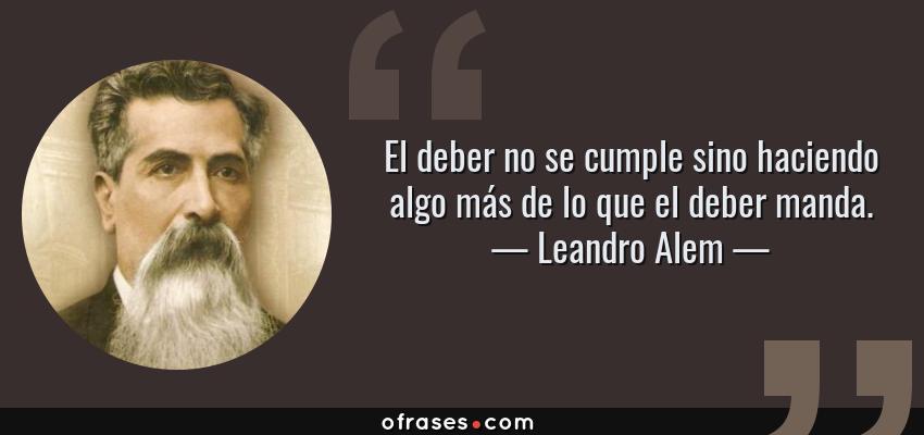 Frases de Leandro Alem - El deber no se cumple sino haciendo algo más de lo que el deber manda.