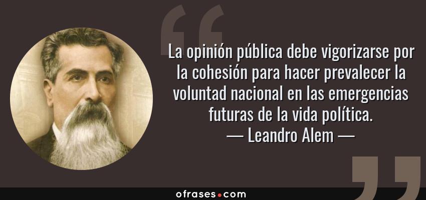 Frases de Leandro Alem - La opinión pública debe vigorizarse por la cohesión para hacer prevalecer la voluntad nacional en las emergencias futuras de la vida política.