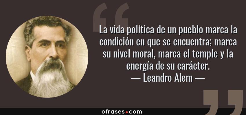 Frases de Leandro Alem - La vida política de un pueblo marca la condición en que se encuentra; marca su nivel moral, marca el temple y la energía de su carácter.