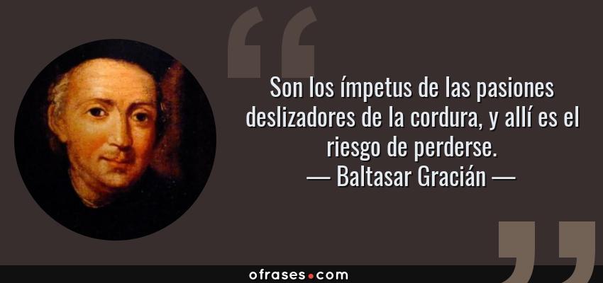 Frases de Baltasar Gracián - Son los ímpetus de las pasiones deslizadores de la cordura, y allí es el riesgo de perderse.